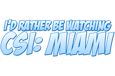 I'd Rather Be Watching CSI: Miami