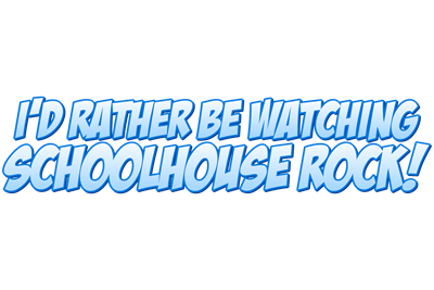 I'd Rather Be Watching Schoolhouse Rock!