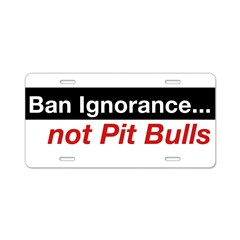 Bumper Sticker - Ban Ignorance... not Pit Bull Aluminum License Plate
