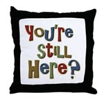 Funny You're Still Here Humorous Throw Pillow