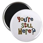 Funny You're Still Here Humorous Magnet