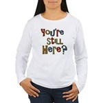 Funny You're Still Here Humorous Women's Long Slee