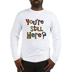 Funny You're Still Here Humorous Long Sleeve T-Shi