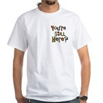 Funny You're Still Here Humorous White T-Shirt