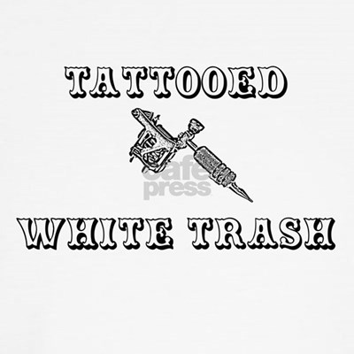 Proud tattooed white trash this is your shirt! Let everyone know that you